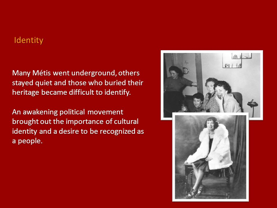 Identity Many Métis went underground, others stayed quiet and those who buried their heritage became difficult to identify.