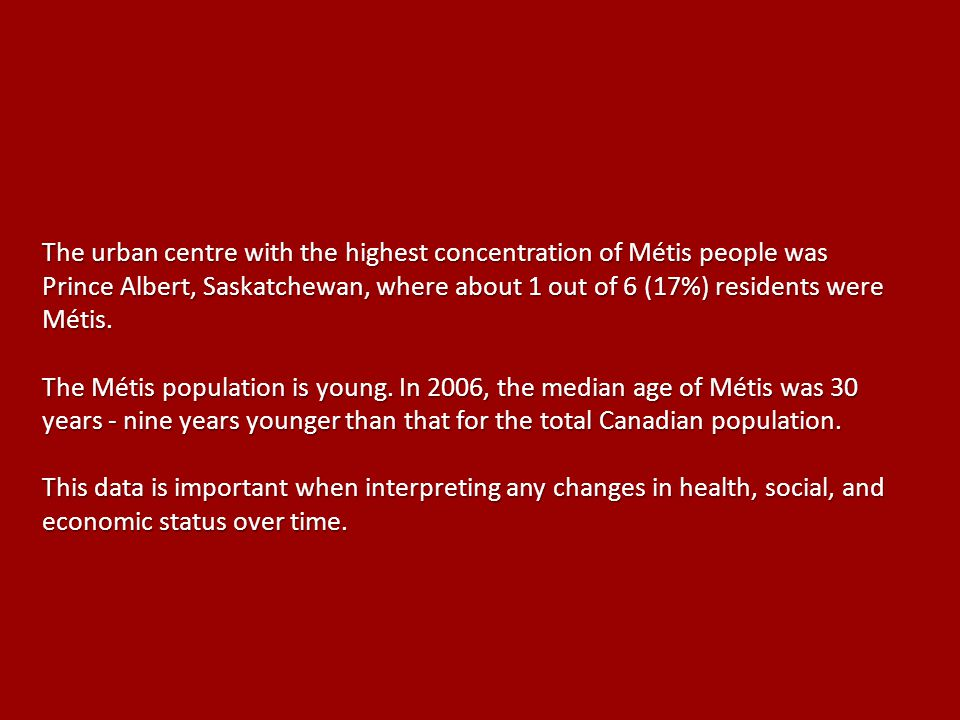 The urban centre with the highest concentration of Métis people was Prince Albert, Saskatchewan, where about 1 out of 6 (17%) residents were Métis.