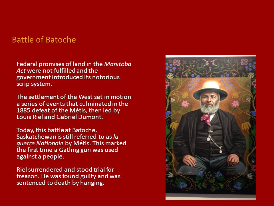 Battle of Batoche Federal promises of land in the Manitoba Act were not fulfilled and the government introduced its notorious scrip system.