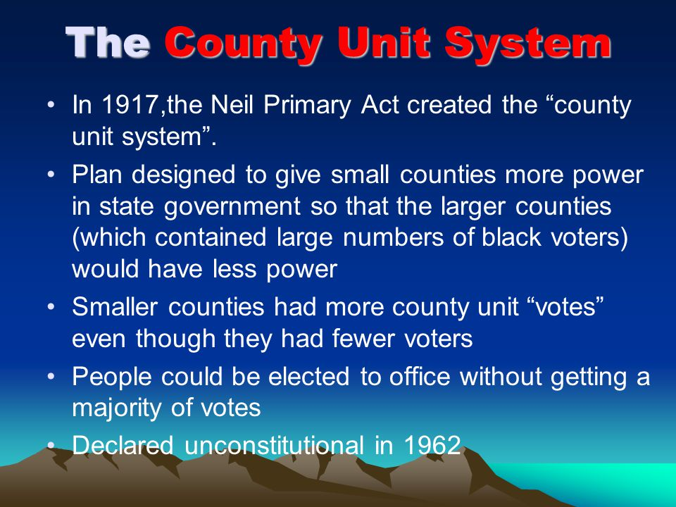 The County Unit System In 1917,the Neil Primary Act created the county unit system .