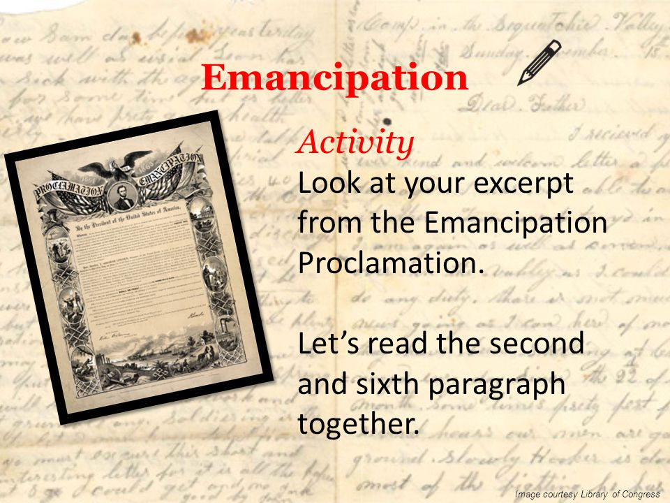Emancipation Activity Look at your excerpt from the Emancipation Proclamation. Let's read the second and sixth paragraph together.