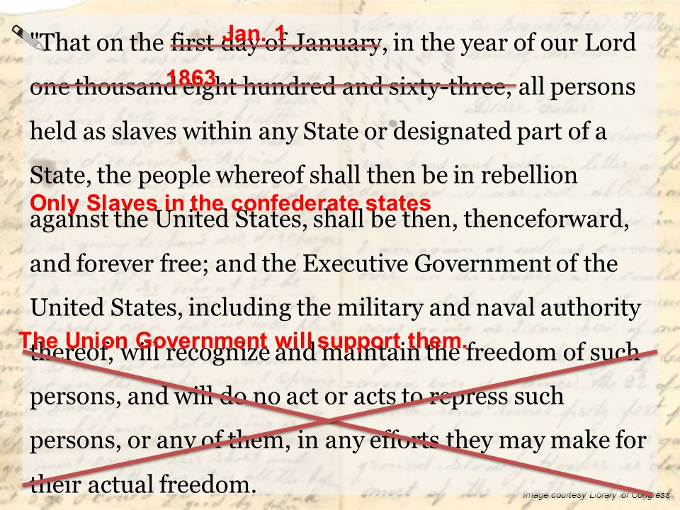 That on the first day of January, in the year of our Lord one thousand eight hundred and sixty-three, all persons held as slaves within any State or designated part of a State, the people whereof shall then be in rebellion against the United States, shall be then, thenceforward, and forever free; and the Executive Government of the United States, including the military and naval authority thereof, will recognize and maintain the freedom of such persons, and will do no act or acts to repress such persons, or any of them, in any efforts they may make for their actual freedom.