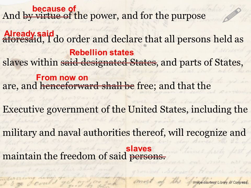And by virtue of the power, and for the purpose aforesaid, I do order and declare that all persons held as slaves within said designated States, and parts of States, are, and henceforward shall be free; and that the Executive government of the United States, including the military and naval authorities thereof, will recognize and maintain the freedom of said persons.