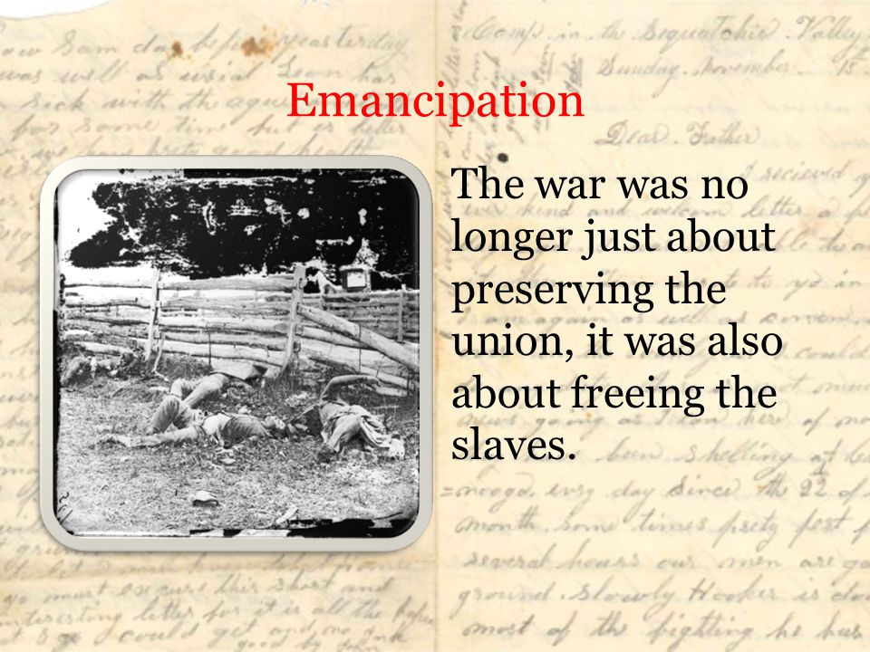 Emancipation The war was no longer just about preserving the union, it was also about freeing the slaves.