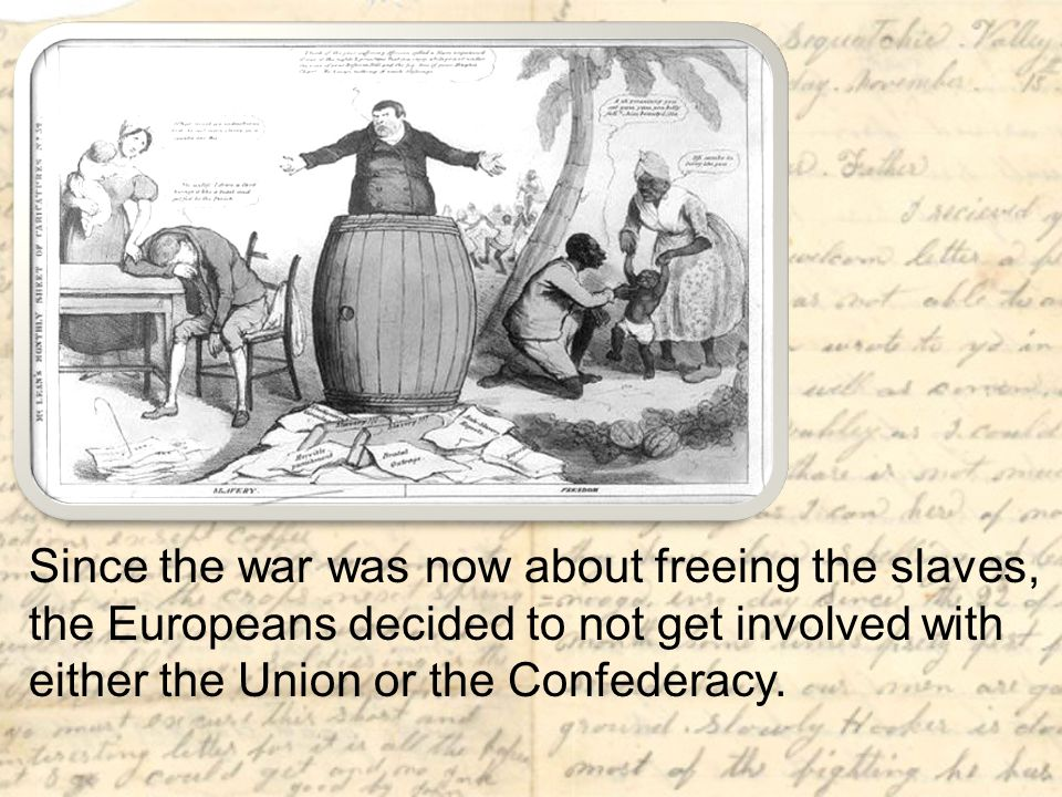 The Union demonstrated its ability to fight and win against the Confederate army. In addition, most Europeans did not like slavery. Therefore, now that the war was about freeing the slaves, they decided not to get involved with either the Union or the Confederacy.