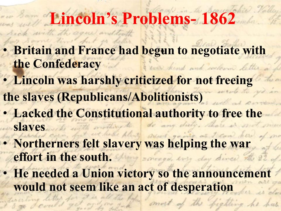 Lincoln's Problems- 1862 Britain and France had begun to negotiate with the Confederacy. Lincoln was harshly criticized for not freeing.