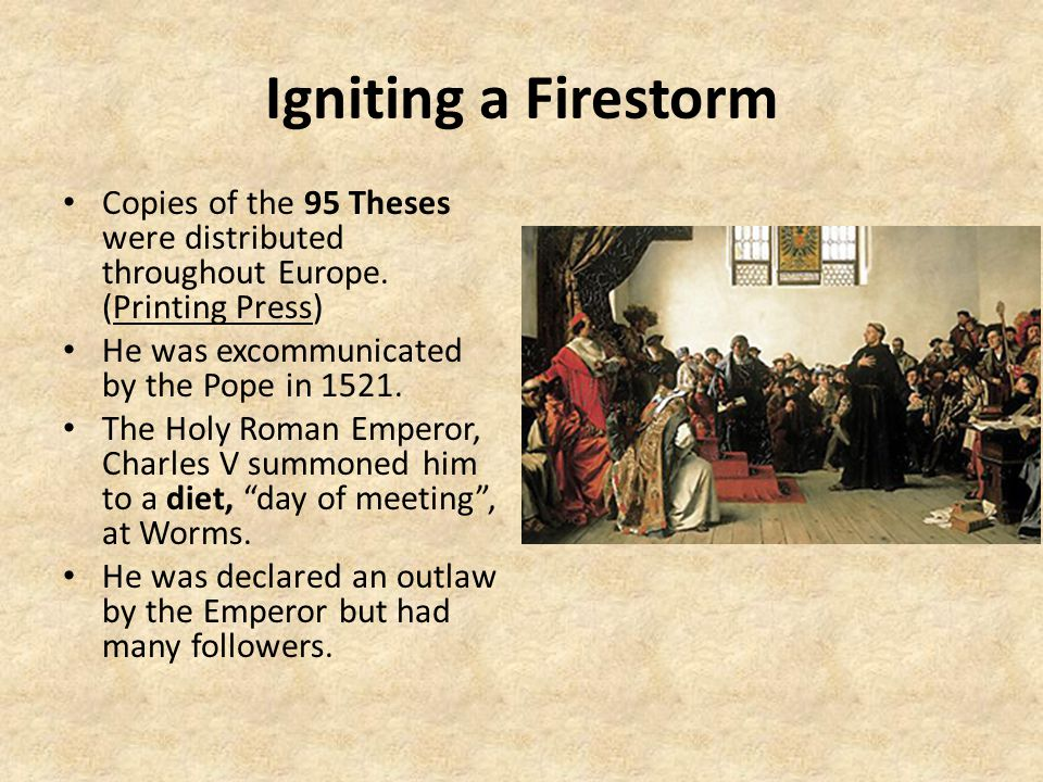 Igniting a Firestorm Copies of the 95 Theses were distributed throughout Europe. (Printing Press) He was excommunicated by the Pope in 1521.
