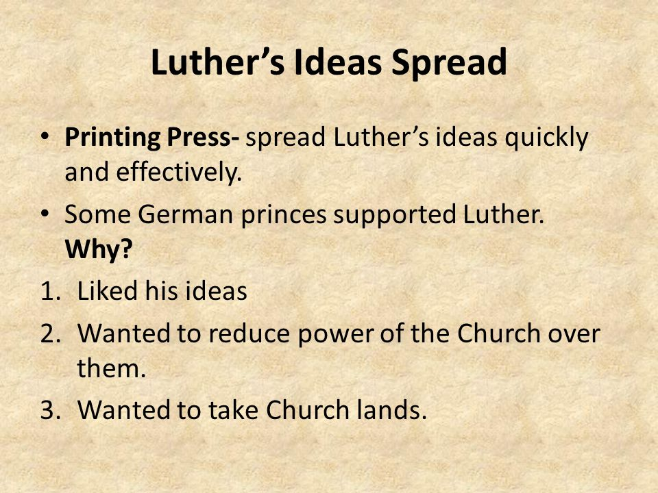 Luther's Ideas Spread Printing Press- spread Luther's ideas quickly and effectively. Some German princes supported Luther. Why