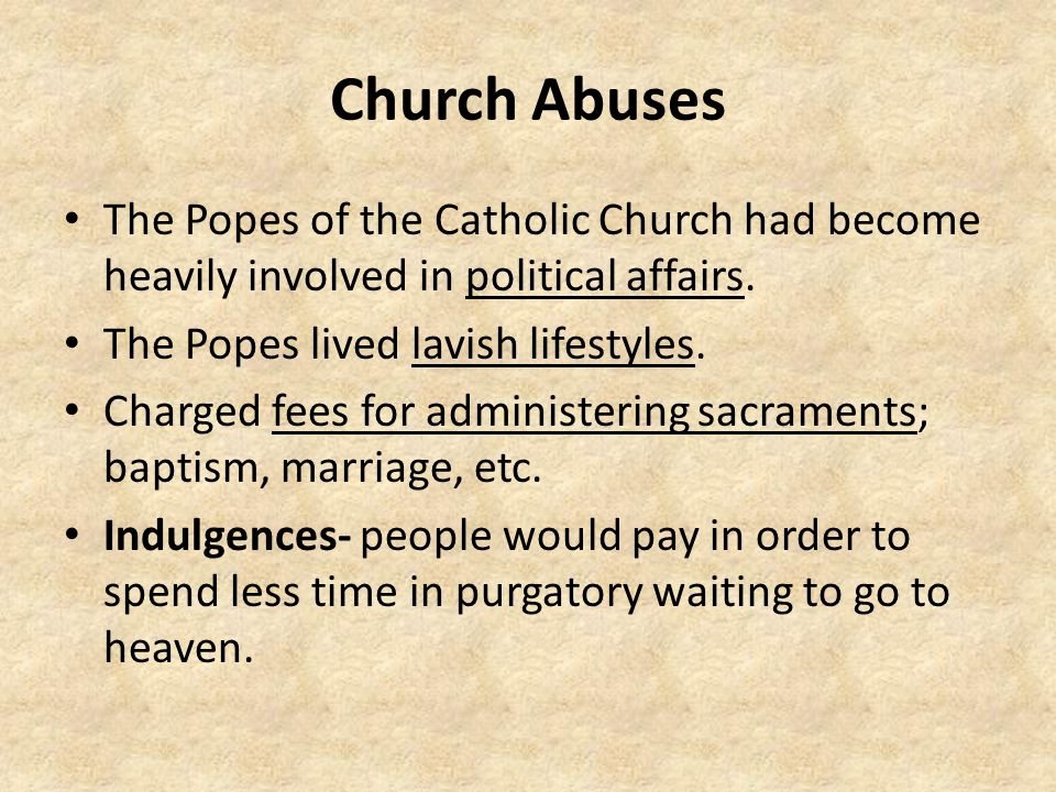 Church Abuses The Popes of the Catholic Church had become heavily involved in political affairs. The Popes lived lavish lifestyles.