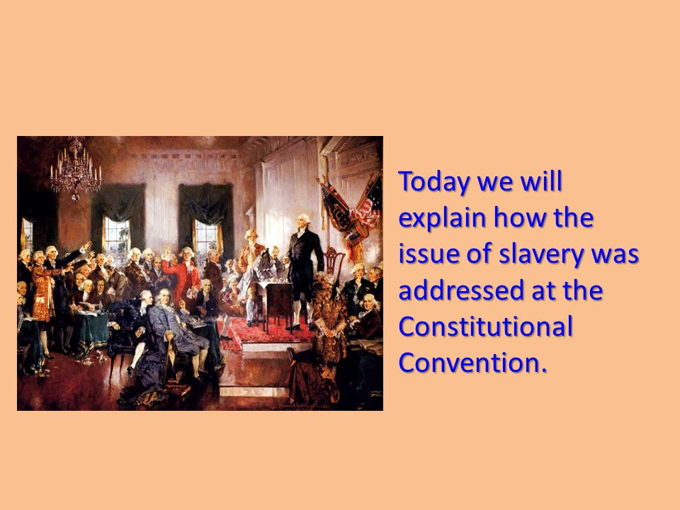 Today we will explain how the issue of slavery was addressed at the Constitutional Convention.