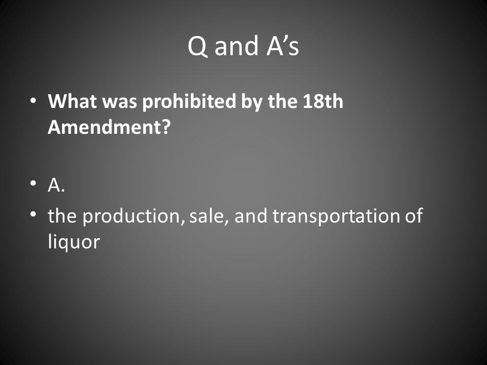 Q and A's What was prohibited by the 18th Amendment A.
