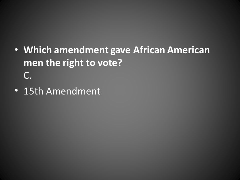Which amendment gave African American men the right to vote C.