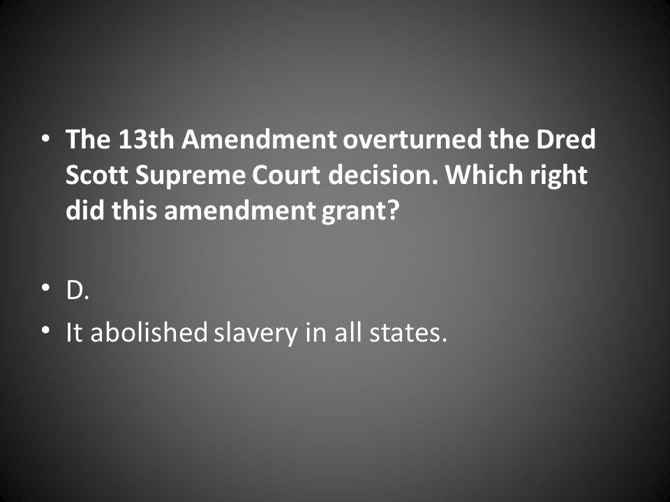 The 13th Amendment overturned the Dred Scott Supreme Court decision