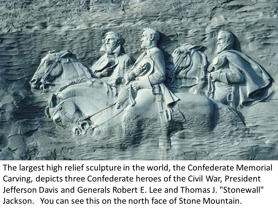 The largest high relief sculpture in the world, the Confederate Memorial Carving, depicts three Confederate heroes of the Civil War, President Jefferson Davis and Generals Robert E.