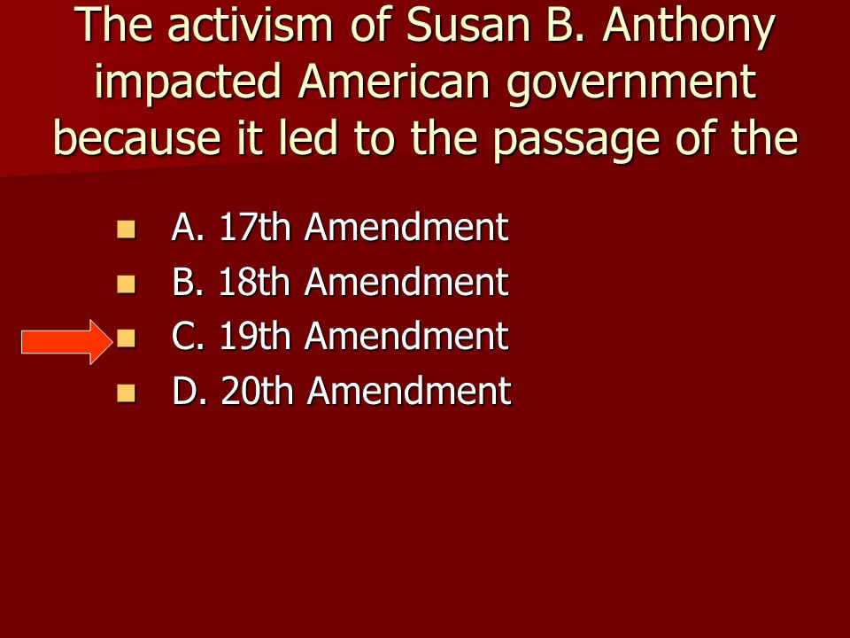 The activism of Susan B. Anthony impacted American government because it led to the passage of the
