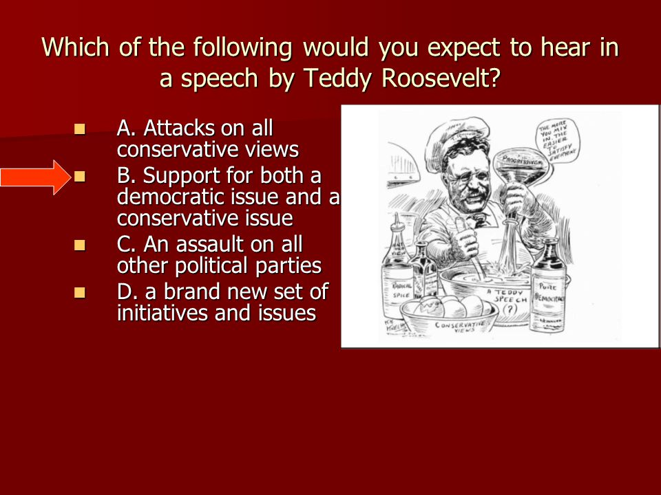 Which of the following would you expect to hear in a speech by Teddy Roosevelt