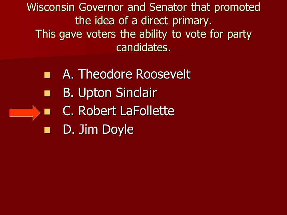 A. Theodore Roosevelt B. Upton Sinclair C. Robert LaFollette