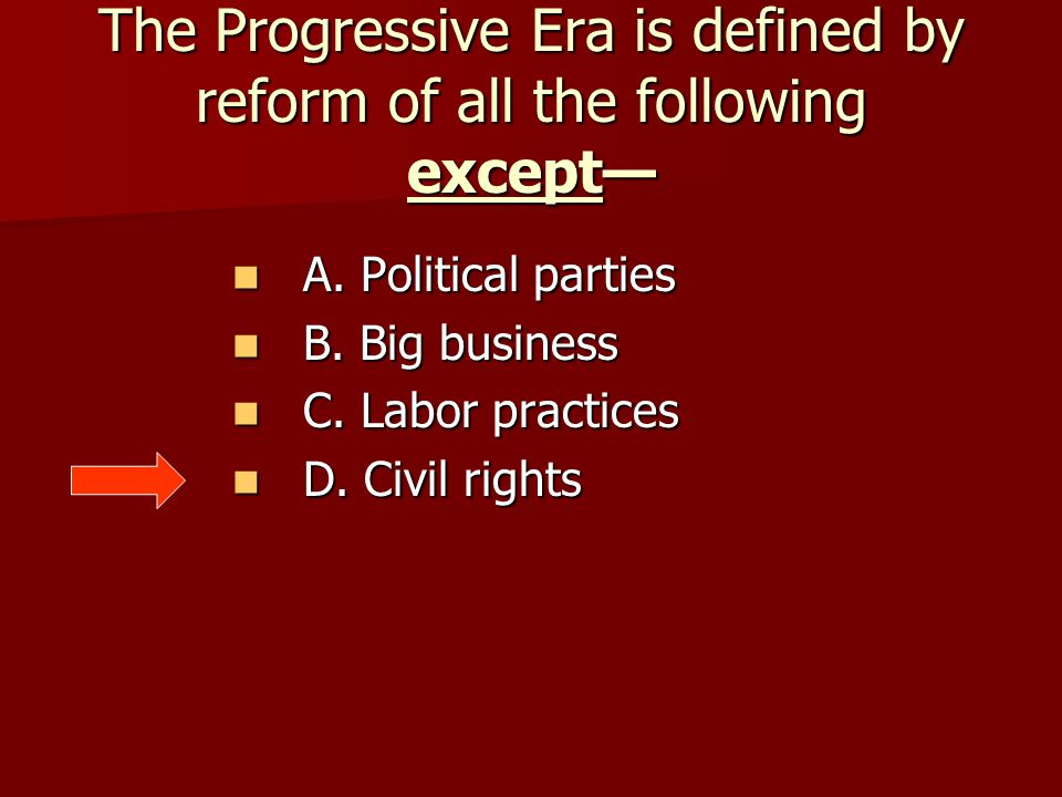 The Progressive Era is defined by reform of all the following except—