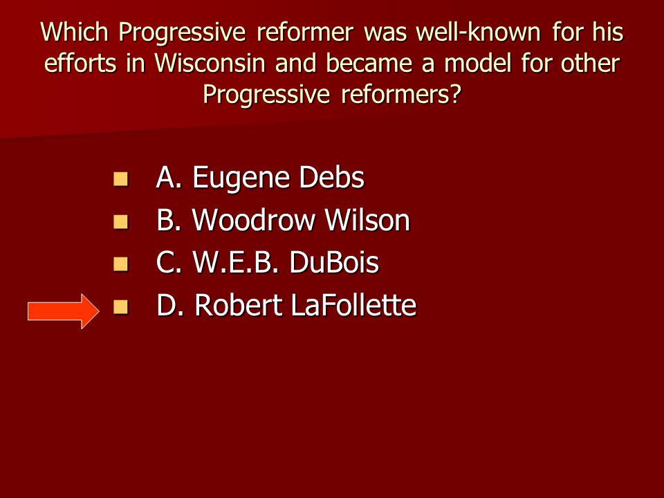 A. Eugene Debs B. Woodrow Wilson C. W.E.B. DuBois D. Robert LaFollette