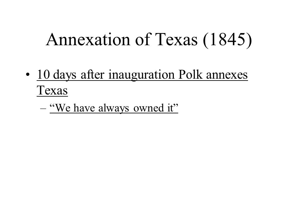 Annexation of Texas (1845) 10 days after inauguration Polk annexes Texas We have always owned it
