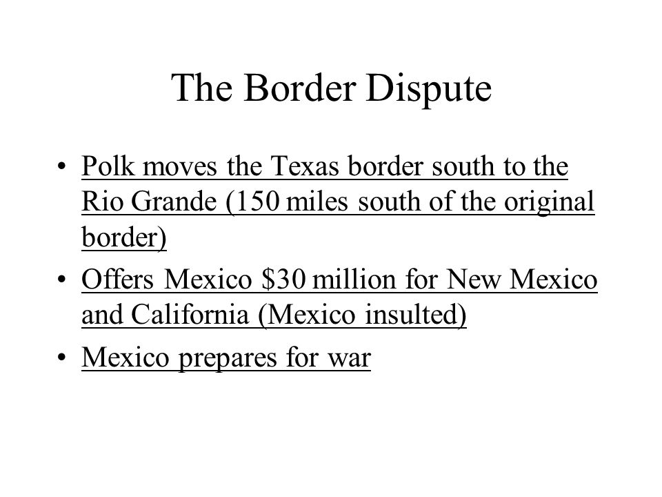 The Border Dispute Polk moves the Texas border south to the Rio Grande (150 miles south of the original border)