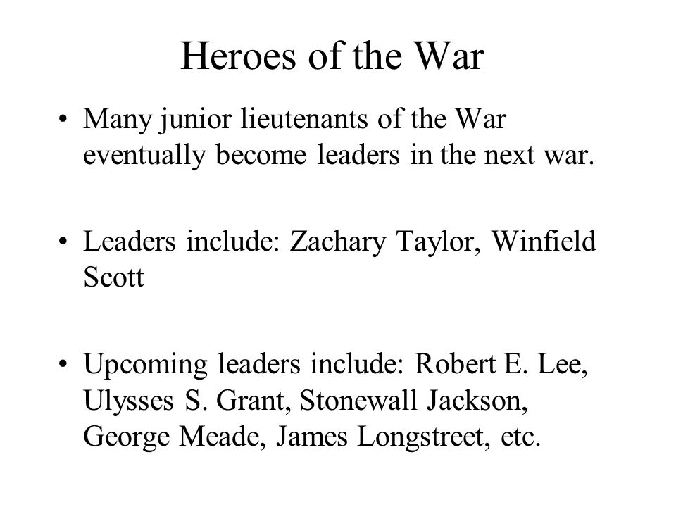 Heroes of the War Many junior lieutenants of the War eventually become leaders in the next war. Leaders include: Zachary Taylor, Winfield Scott.
