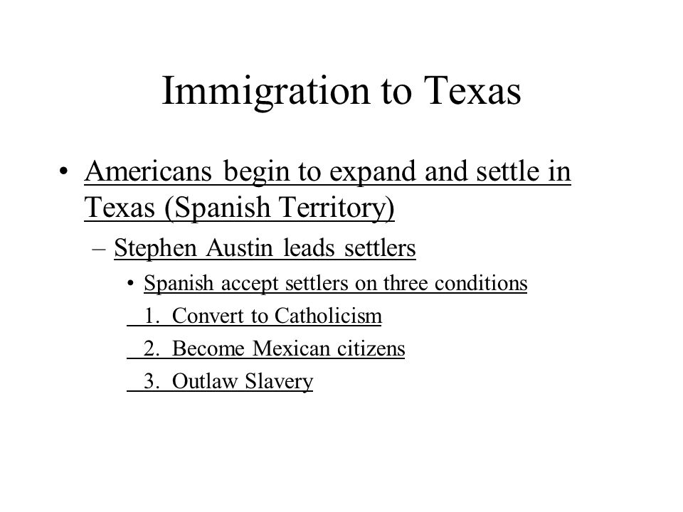 Immigration to Texas Americans begin to expand and settle in Texas (Spanish Territory) Stephen Austin leads settlers.