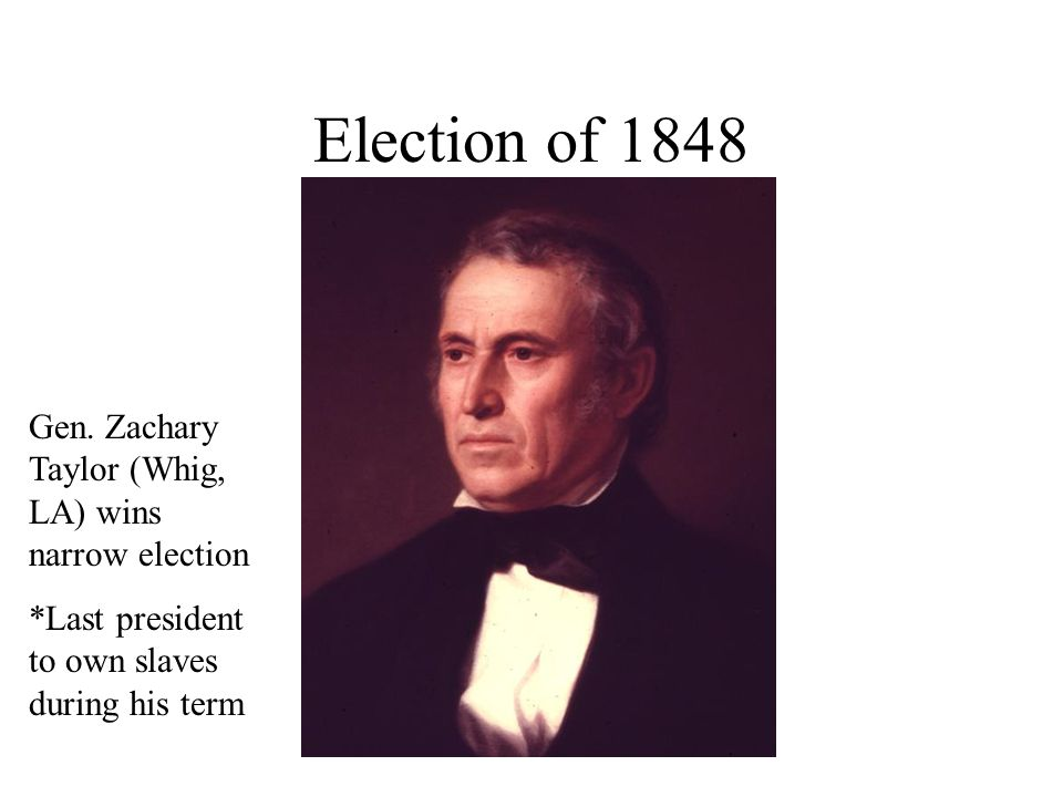 Election of 1848 Gen. Zachary Taylor (Whig, LA) wins narrow election