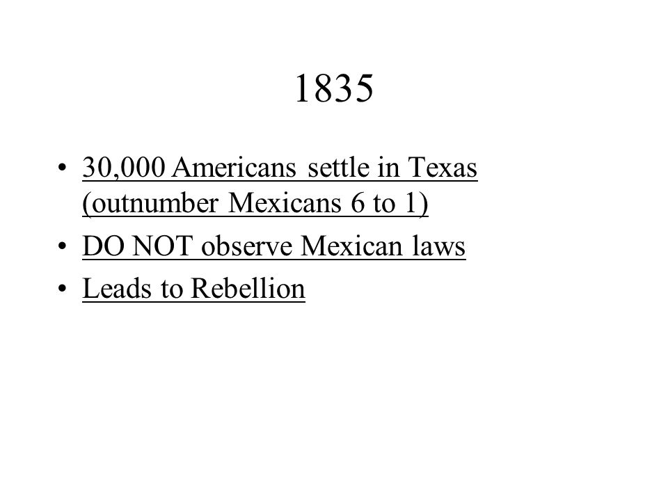 1835 30,000 Americans settle in Texas (outnumber Mexicans 6 to 1)