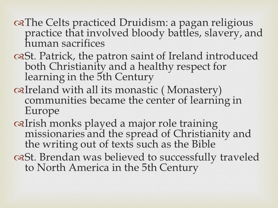 The Celts practiced Druidism: a pagan religious practice that involved bloody battles, slavery, and human sacrifices