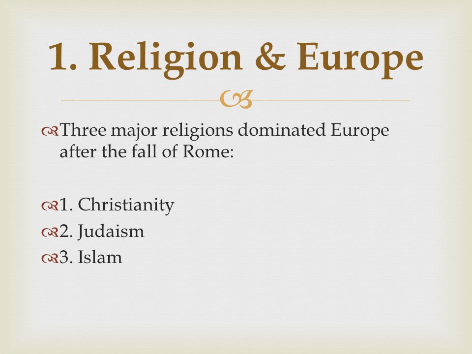 1. Religion & Europe Three major religions dominated Europe after the fall of Rome: 1. Christianity.
