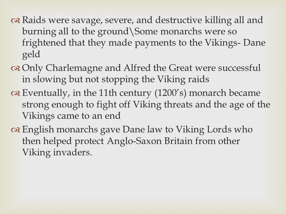 Raids were savage, severe, and destructive killing all and burning all to the ground\Some monarchs were so frightened that they made payments to the Vikings- Dane geld