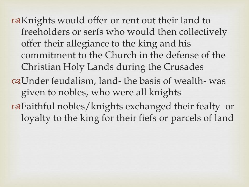 Knights would offer or rent out their land to freeholders or serfs who would then collectively offer their allegiance to the king and his commitment to the Church in the defense of the Christian Holy Lands during the Crusades