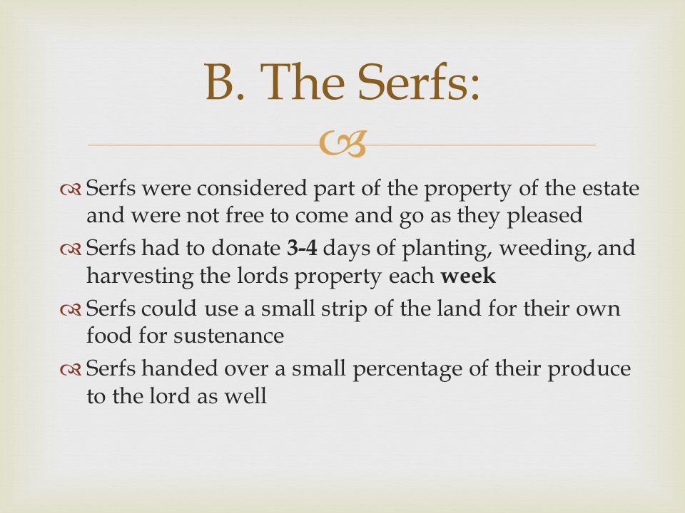 B. The Serfs: Serfs were considered part of the property of the estate and were not free to come and go as they pleased.