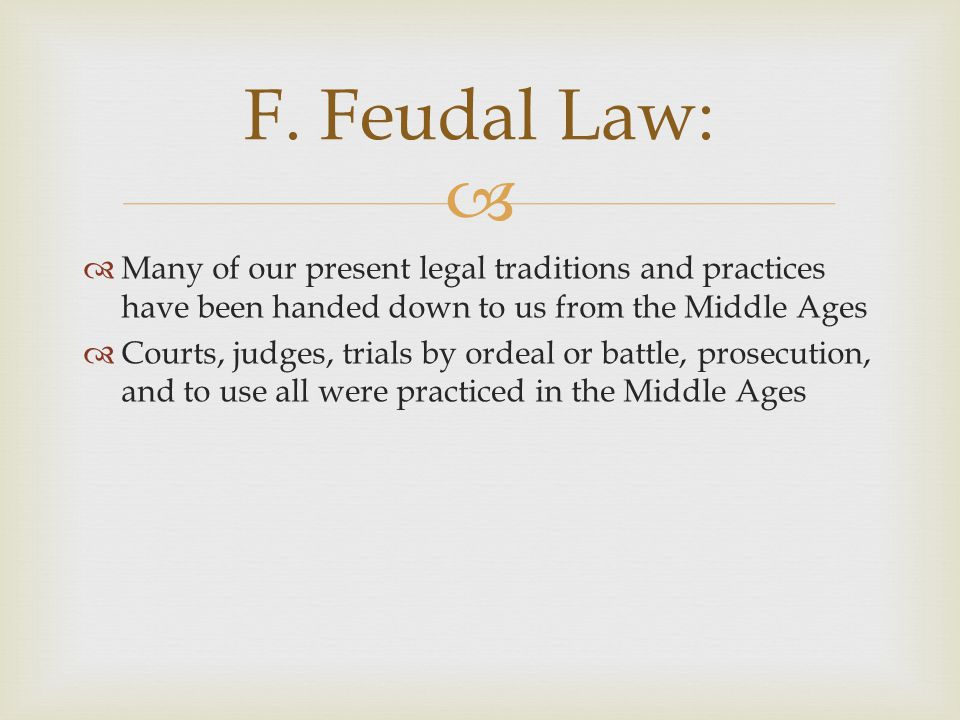 F. Feudal Law: Many of our present legal traditions and practices have been handed down to us from the Middle Ages.