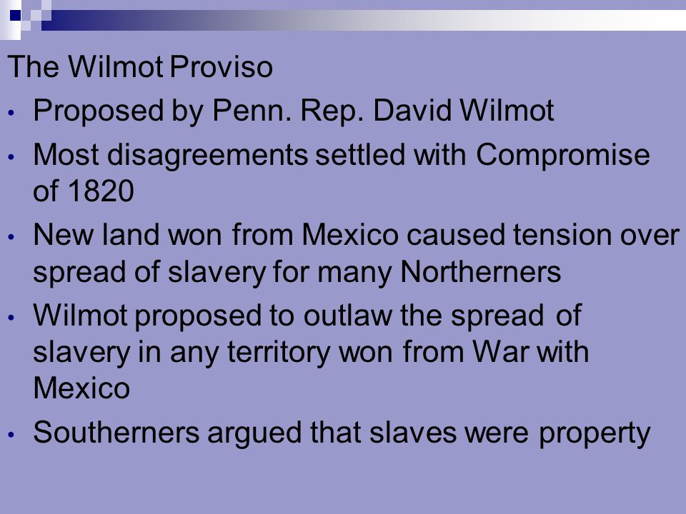 The Wilmot Proviso Proposed by Penn. Rep. David Wilmot. Most disagreements settled with Compromise of