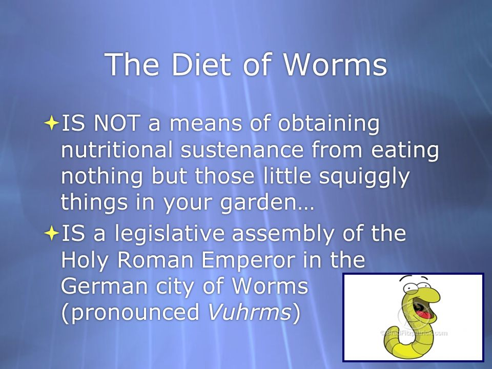 The Diet of Worms IS NOT a means of obtaining nutritional sustenance from eating nothing but those little squiggly things in your garden…