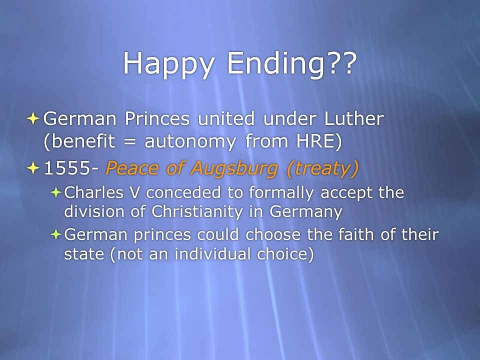 Happy Ending German Princes united under Luther (benefit = autonomy from HRE) 1555- Peace of Augsburg (treaty)