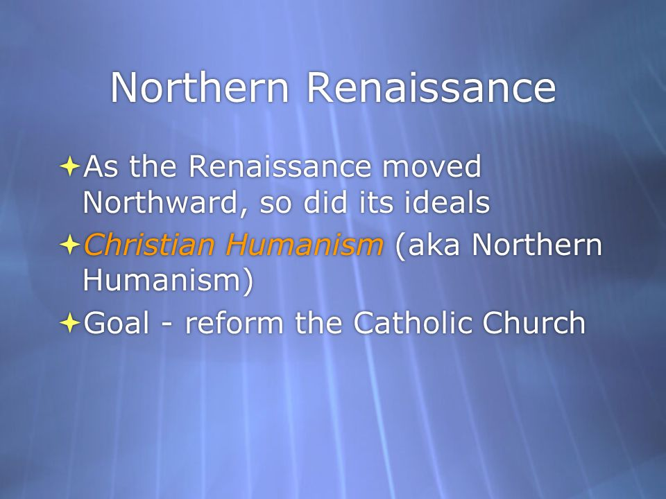 Northern Renaissance As the Renaissance moved Northward, so did its ideals. Christian Humanism (aka Northern Humanism)