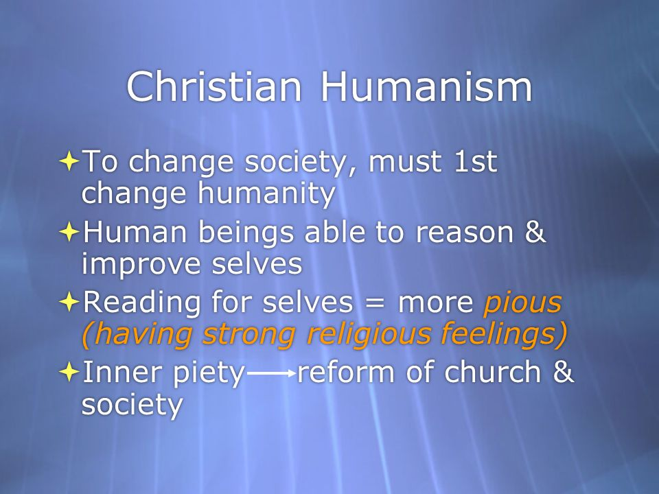 Christian Humanism To change society, must 1st change humanity