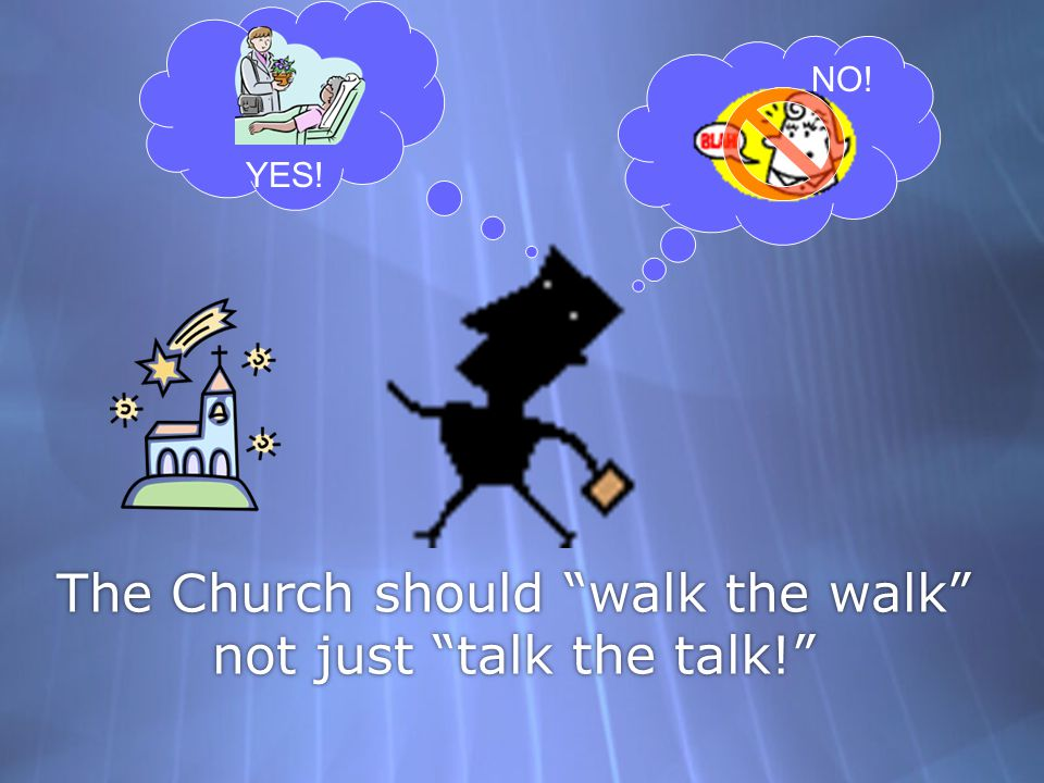 The Church should walk the walk not just talk the talk!
