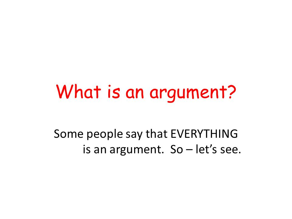 Some people say that EVERYTHING is an argument. So – let's see.