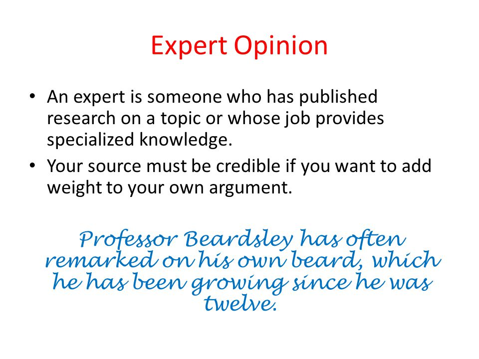 Expert Opinion An expert is someone who has published research on a topic or whose job provides specialized knowledge.