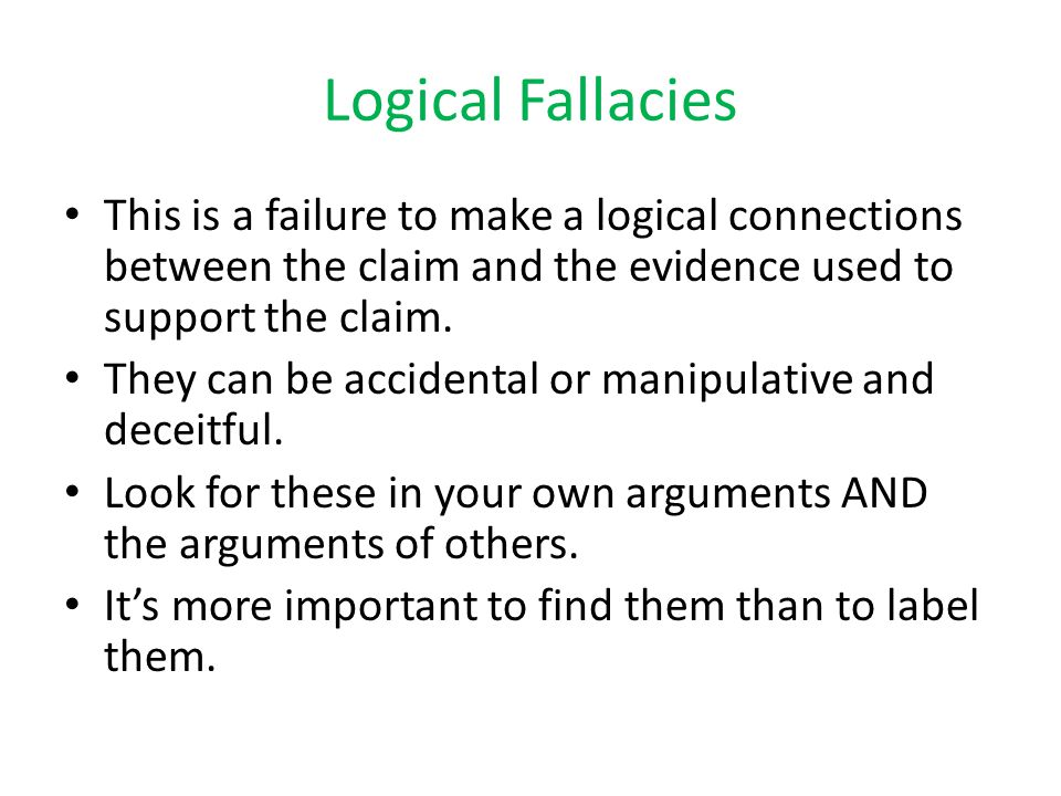 Logical Fallacies This is a failure to make a logical connections between the claim and the evidence used to support the claim.