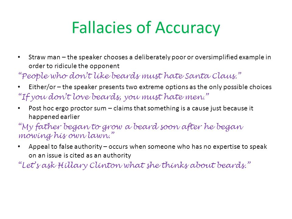 Fallacies of Accuracy Straw man – the speaker chooses a deliberately poor or oversimplified example in order to ridicule the opponent.