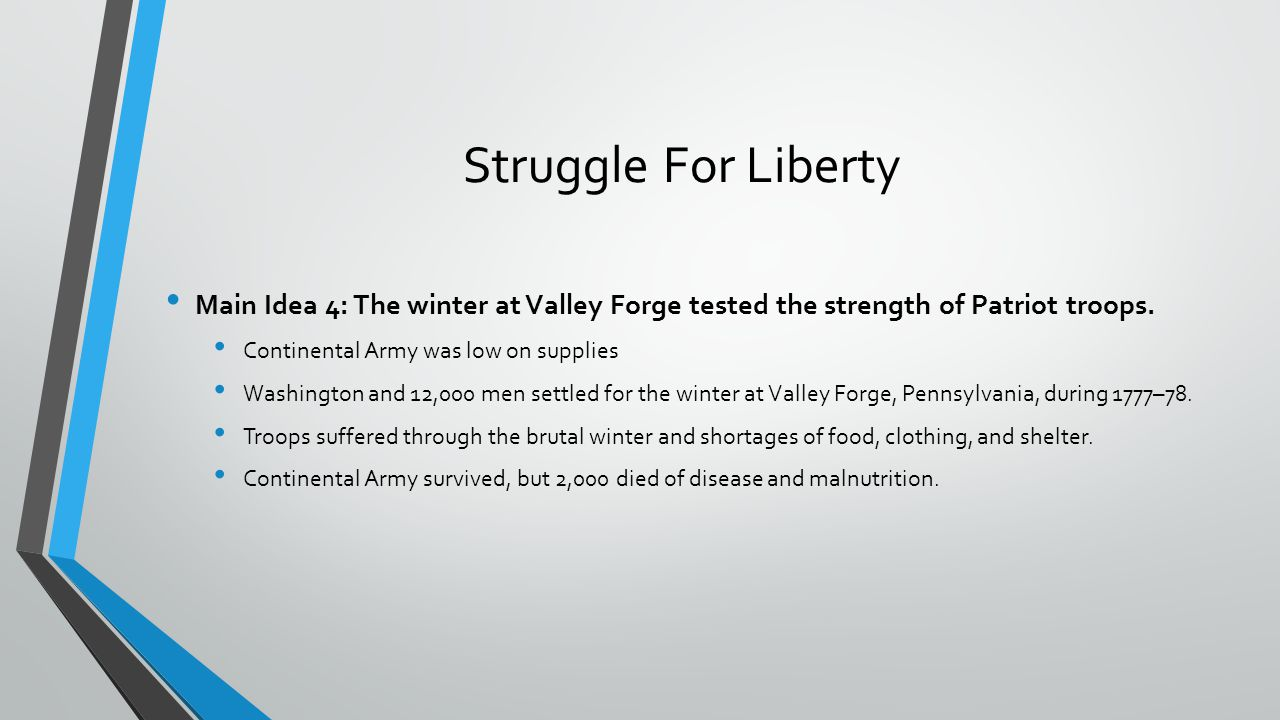 Struggle For Liberty Main Idea 4: The winter at Valley Forge tested the strength of Patriot troops.
