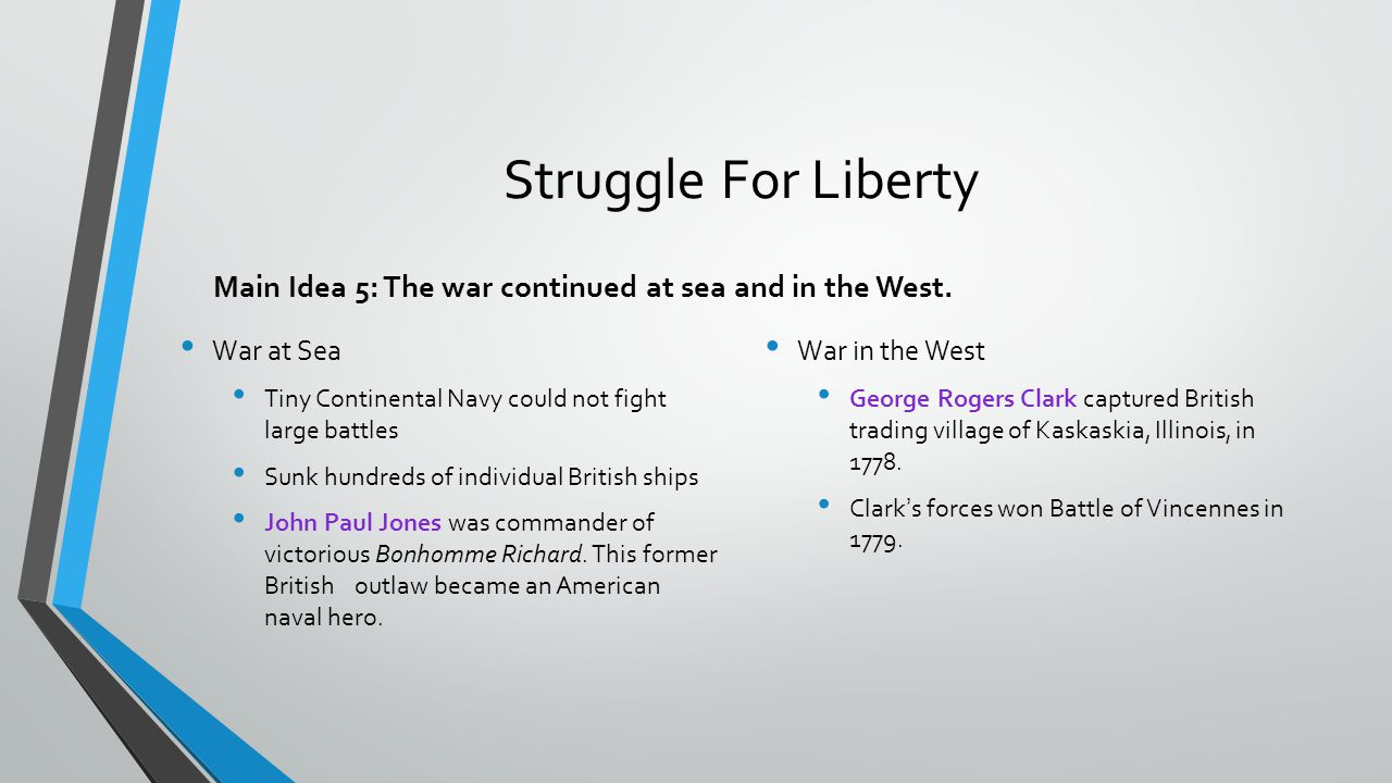 Struggle For Liberty Main Idea 5: The war continued at sea and in the West. War at Sea. Tiny Continental Navy could not fight large battles.