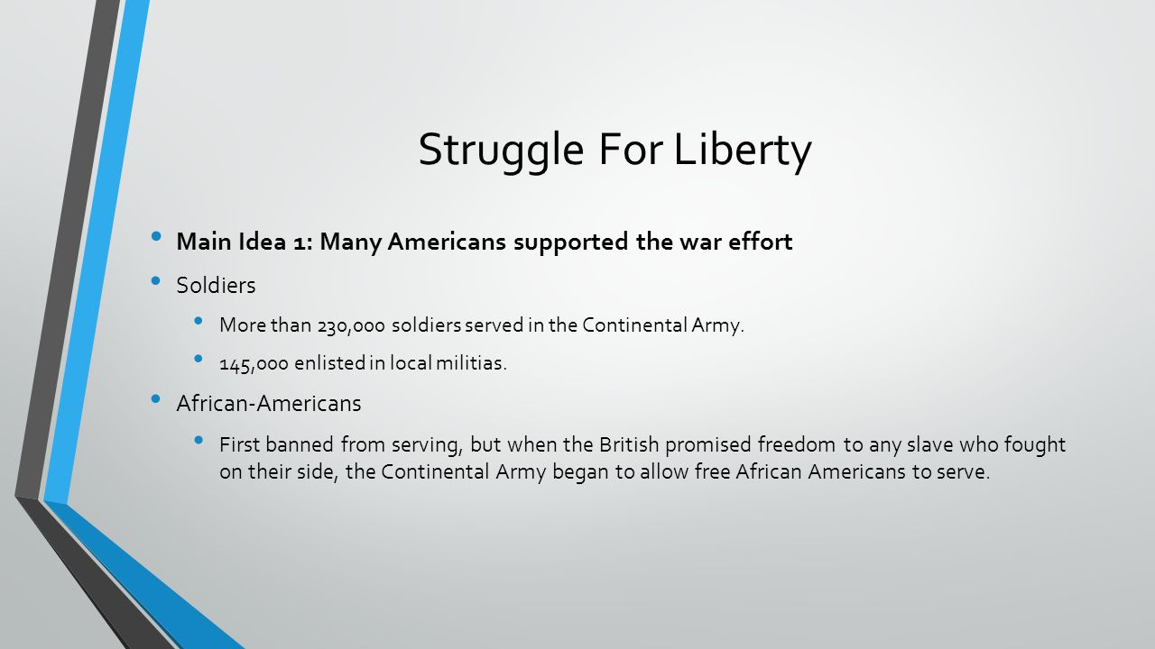Struggle For Liberty Main Idea 1: Many Americans supported the war effort. Soldiers. More than 230,000 soldiers served in the Continental Army.