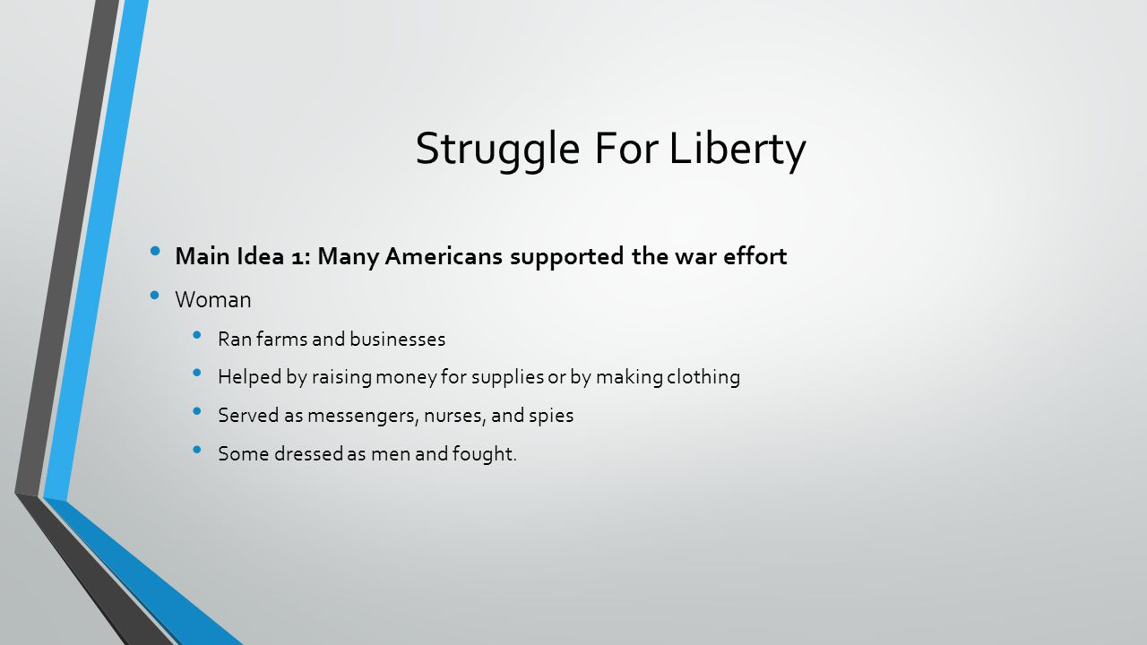Struggle For Liberty Main Idea 1: Many Americans supported the war effort. Woman. Ran farms and businesses.