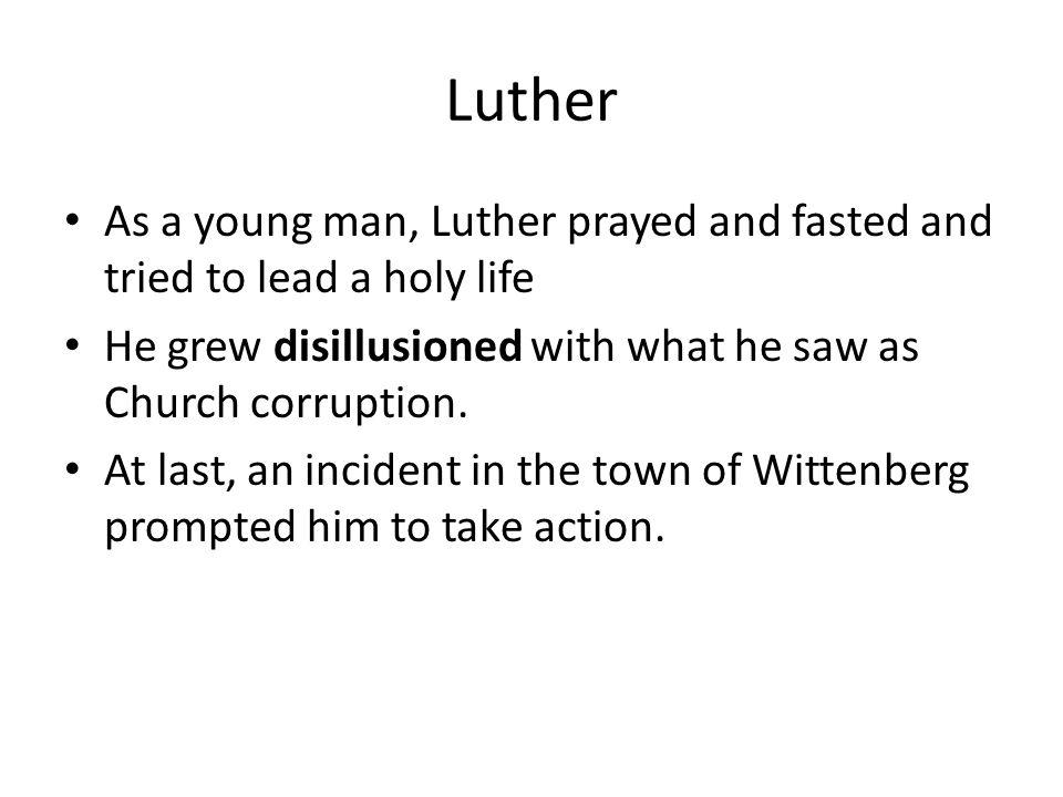 Luther As a young man, Luther prayed and fasted and tried to lead a holy life. He grew disillusioned with what he saw as Church corruption.